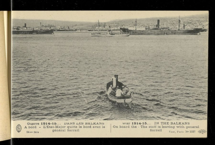 "AUX BALKANS. SALONIQUE. GUERRE 1915-15... DANS LES BALKANS. VUE DU PORT DE SALONIQUE. WAR 1914-15... IN THE BALKANS. VIEW OF SALONICA HARBOUR. GUERRE 1915-15... DANS LES BALKANS. A BORD. L'ETAT-MAJOR QUITTE LE BORD AVEC LE GENERAL SARRAIL. WAR 1914-15... IN THE BALKANS. ON BOARD THE. THE STAFF IS LEVAING WITH GENERAL SARRAIL. GUERRE 1915-15... DANS LES BALKANS. CITADELLE DE BELGRADE. L'ARSENAL. AU FOND LA HONGIRE. WAR 1914-15... IN THE BALKANS. BELGRADE CITADEL. THE ARSENAL. IN THE BACK GROUND HUNGARY. GUERRE 1915-15... DANS LES BALKANS. EN RADE. LE DEBARQUEMENT DES TROUPES. WAR 1914-15... IN THE BALKANS. LANDING TROOPS IN THE ROADSTEAD. GUERRE 1915-15... DANS LES BALKANS. A BORD DE... LE NAVIRE EN VUE DE LA CORSE. WAR 1914-15... IN THE BALKANS. ON BOARD THE... THE SHIP IS APPROACHING CORSICA. GUERRE 1915-15... DANS LES BALKANS. SALONIQUE. L'ETAT-MAJOR ARRIVE A TERRE. WAR 1914-15... IN THE BALKANS. SALONICA. THE STAFF LANDING. GUERRE 1915-15... DANS LES BALKANS. A BORD DE... UNE VUE DU GAILLARD D'AVANT LA ""MAFALDA"". WAR 1914-15... IN THE BALKANS. ON BOARD THE... A VIEW OF THE FORE CASTLE OF THE ""MAFALDA"". GUERRE 1915-15... DANS LES BALKANS. CAMP DE ZEITINLIC. LA GARDE DU DRAPEAU DU... WAR 1914-15... IN THE BALKANS. ZEITINLIC CAMP. GUARDING THE COLOURS OF THE... GUERRE 1915-15... DANS LES BALKANS. EN SERBIE. LE CAMP FRANCO SERBE DE BANITZA. WAR 1914-15... IN THE BALKANS. IN SERBIA. FRENCH-SERBIAN CAMP AT BANITZA. GUERRE 1915-15... DANS LES BALKANS. ESCADRILLE FRANCAISE EN ORIENT. WAR 1914-15... IN THE BALKANS. FRENCH AERO SQUADRON IN ORIENT. GUERRE 1915-15... DANS LES BALKANS. A BORD DE LA ""PROVENCE"", LE GENERAL SARRAIL SE REND SUR LE ""SAINT-LOUIS"". WAR 1914-15... IN THE BALKANS. ON BOARD THE ""PROVENCE"", GENERAL SARRAIL GOING TO THE ""ST-LOUIS"". GUERRE 1915-15... DANS LES BALKANS. A BORD DE LA ""PROVENCE"". TROUPES QUITTANT LE BORD. WAR 1914-15... IN THE BALKANS. ON BOARD THE ""PROVENCE"". TROOPS LEAVING THE DECK. GUERRE 1915-15... DANS LES BALKANS. A BORD. LE GENERAL SARRAIL SE REND SUR LE ""SAINT-LOUIS"". WAR 1914-15... IN THE BALKANS. ON BOARD THE GENERAL SARRAIL GOING TO THE ""SAINT-LOUIS"". GUERRE 1915-15... DANS LES BALKANS. CAMP DE ZEITINLIC. CAMP DES TIRAILEURS. AU FOND, CAMP DE LA LEGION. WAR 1914-15... IN THE BALKANS. ZEITINLIC CAMP. TIRAILLEURS CAMPING. ON THE BACK GROUND THE CAMP OF THE LEGION. GUERRE 1915-15... DANS LES BALKANS. CAMP DE ZEITINLIC. LE GENERAL SARAIL VISITE LE CAMP. WAR 1914-15... IN THE BALKANS. ZEITINLIC CAMP. GENERAL SARRAIL VISITING THE CAMP. GUERRE 1915-15... DANS LES BALKANS. CAMP DE LEMBED PRES SALONIQUE. WAR 1914-15... IN THE BALKANS. LEMBED CAMP NEAR SALONICA. GUERRE 1915-15... DANS LES BALKANS. CITADELLE DE BLEGRADE BOMBARDEE. WAR 1914-15... IN THE BALKANS. BELGRADE CITADEL BOMBARDED. GUERRE 1915-15... DANS LES BALKANS. CAMP DE ZEITINLIC. LE GENERAL SARRAIL CAUSE AVEC DEUX COLONELS. WAR 1914-15... IN THE BALKANS. ZEITINLIC CAMP. GENERAL SARRAIL TALKS WITH TWO COLONELS. GUERRE 1915-15... DANS LES BALKANS. EN SERBIE. ARTILLEURS FANCAIS ET SERBES. WAR 1914-15... IN THE BALKANS. IN SERBIA. FRENCH AND SERBIAN ARTILLERY MEN. GUERRE 1915-15... DANS LES BALKANS. CAMP DE ZEITINLIC. LE... D'INFANTERIE PART A LA NUIT TOMBANTE. WAR 1914-15... IN THE BALKANS. ZEITINLIC CAMP. THE... REGIMENT STARTS AT NIGHT FALL"